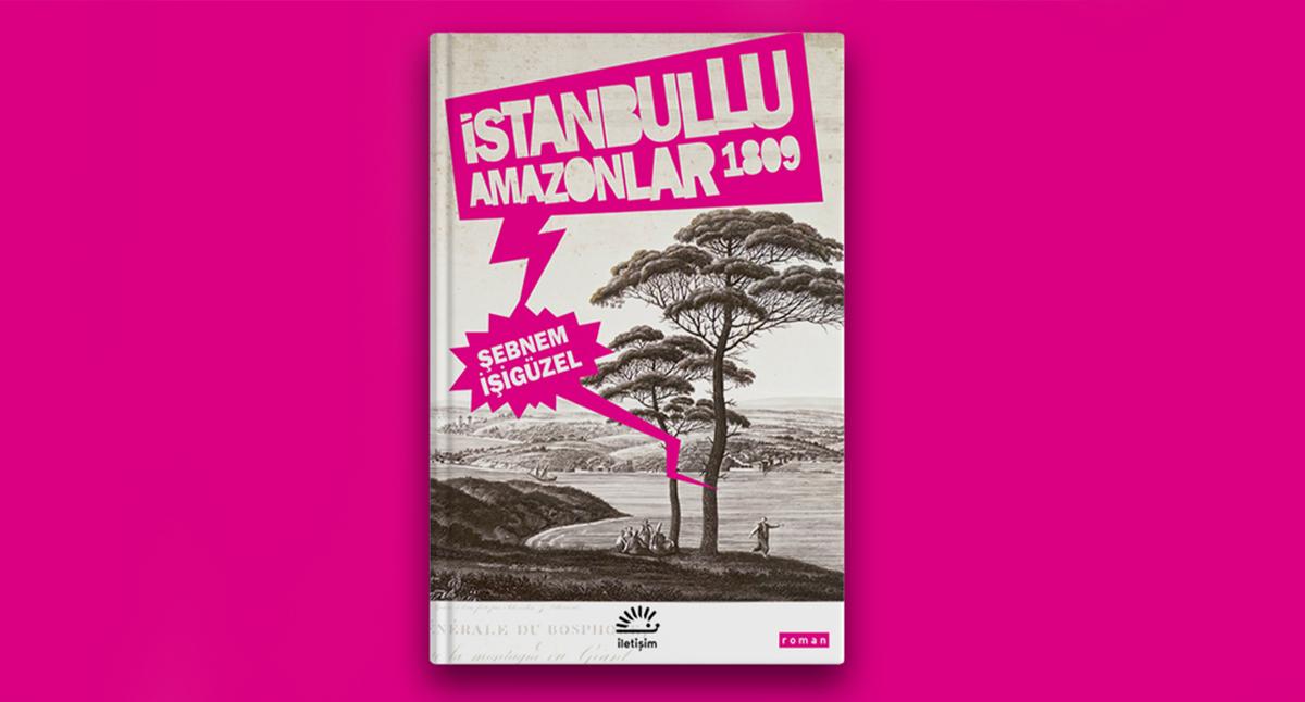Şebnem İşigüzel'den Baharla Gelen Kitap: İstanbullu Amazonlar 1809